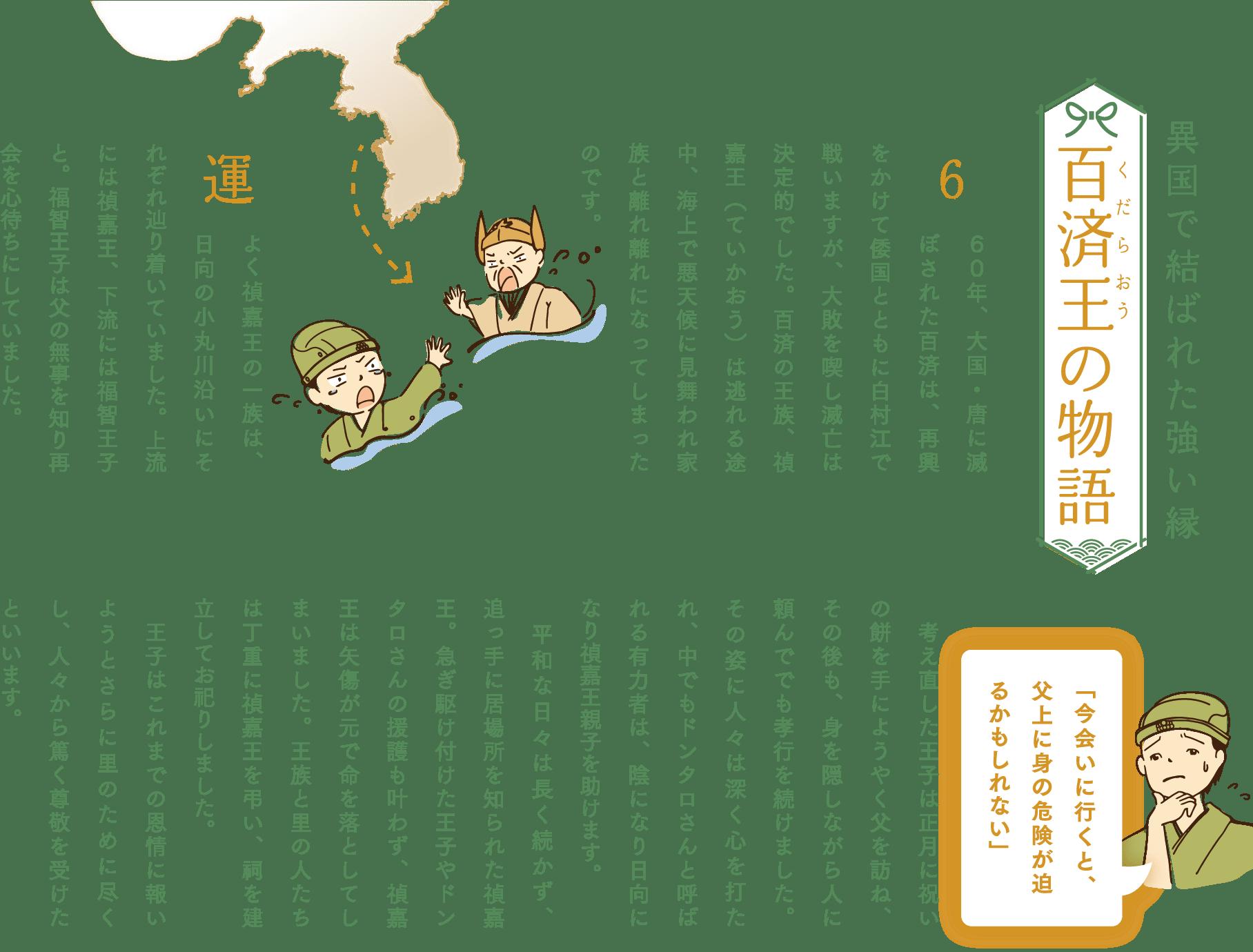 660年、大国・唐に滅ぼされた百済は、再興をかけて倭国とともに白村江で戦いますが、大敗を喫し滅亡は決定的でした。百済の王族、禎嘉王(ていかおう)は逃れる途中、海上で悪天候に見舞われ家族と離れ離れになってしまったのです。運よく禎嘉王の一族は、日向の小丸川沿いにそれぞれ辿り着いていました。上流には禎嘉王、下流には福智王子と。福智王子は父の無事を知り再会を心待ちにしていました。「今会いに行くと、父上に身の危険が迫るかもしれない」考え直した王子は正月に祝いの餅を手にようやく父を訪ね、その後も、身を隠しながら人に頼んででも孝行を続けました。その姿に人々は深く心を打たれ、中でもドンタロさんと呼ばれる有力者は、陰になり日向になり禎嘉王親子を助けます。平和な日々は長く続かず、追っ手に居場所を知られた禎嘉王。急ぎ駆け付けた王子やドンタロさんの援護も叶わず、禎嘉王は矢傷が元で命を落としてしまいました。王族と里の人たちは丁重に禎嘉王を弔い、祠を建立してお祀りしました。王子はこれまでの恩情に報いようとさらに里のために尽くし、人々から篤く尊敬を受けたといいます。